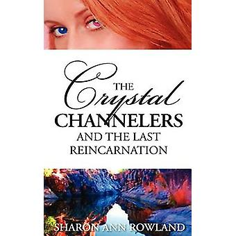 The Crystal Channelers and the Last Reincarnation by Rowland & Sharon Ann