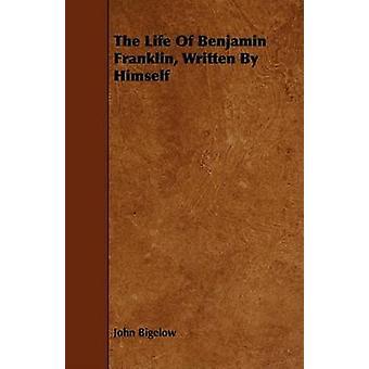 The Life Of Benjamin Franklin Written By Himself by Bigelow & John