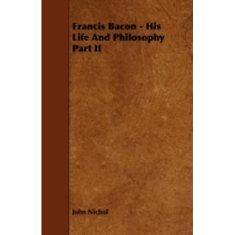 Francis Bacon  His Life And Philosophy Part II by Nichol & John