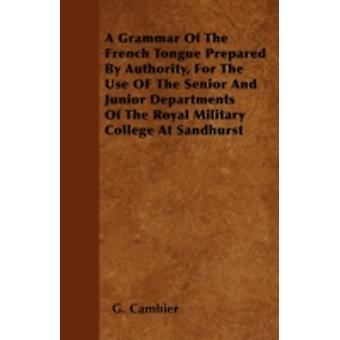 A Grammar Of The French Tongue Prepared By Authority For The Use OF The Senior And Junior Departments Of The Royal Military College At Sandhurst by Cambier &  G.