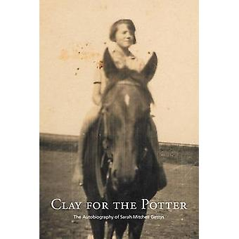 Clay for the Potter The Autobiography of Sarah Mitchell Gettys by Gettys & Sarah M.
