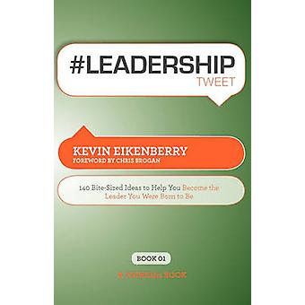 Leadershiptweet Book01 140 BiteSized Ideas to Help You Become the Leader You Were Born to Be by Eikenberry & Kevin