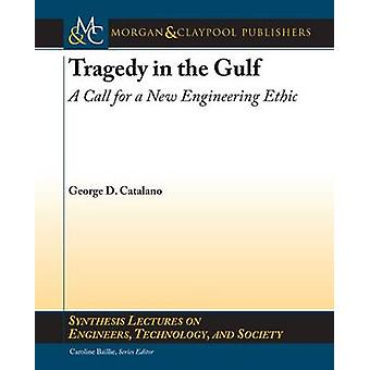 Tragedy in the Gulf A Call for a New Engineering Ethic by Catalano & George D.