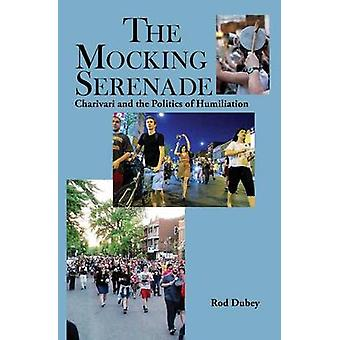 The Mocking Serenade Charivari and The Politics of Humiliation by Dubey & Rod