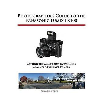Photographers Guide to the Panasonic Lumix LX100 by White & Alexander S.