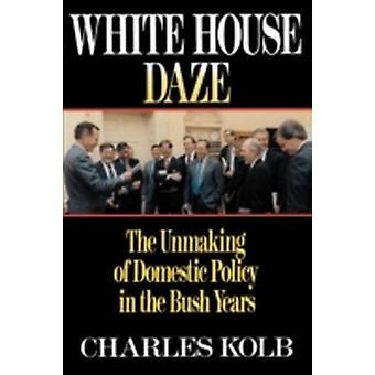 White House Daze The Unmaking of Domestic Policy in the Bush Years by Kolb & Charles