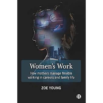Women's Work - How Mothers Manage Flexible Working in Careers and Fami