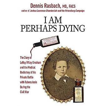 I am Perhaps Dying  The Medical Backstory of Spinal Tuberculosis Hidden in the Civil War Diary of Leroy Wiley Gresham by Dennis Rasbach