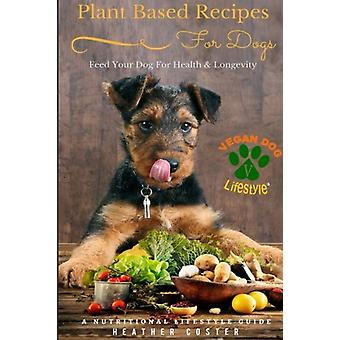 Plant Based Recipes for Dogs - A Nutritional Lifestyle Guide - Feed You