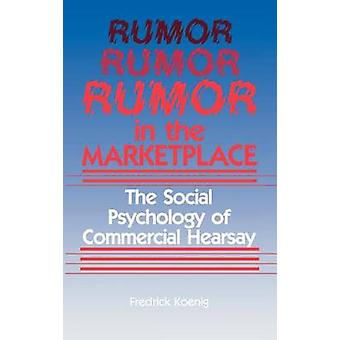 Rumor in the Marketplace The Social Psychology of Commercial Hearsay by Koenig & Frederick W.