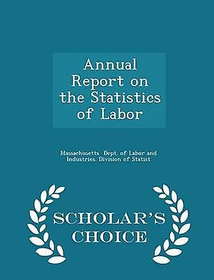 Annual Report on the Statistics of Labor  Scholars Choice Edition by Dept. of Labor and Industries. Division