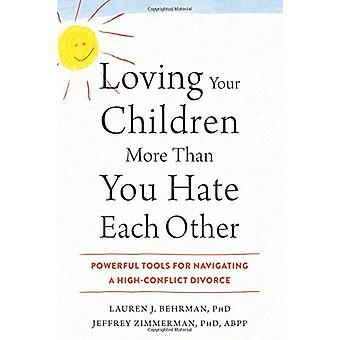 Loving Your Children More Than You Hate Each Other - Powerful Tools fo