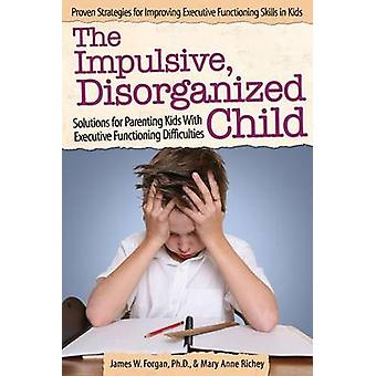 The Impulsive - Disorganized Child - Solutions for Parenting Kids with