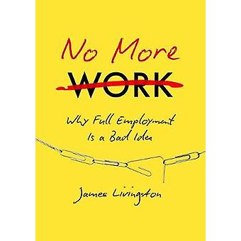 No more work Why Full Employment Is a Bad Idea de James Livingston