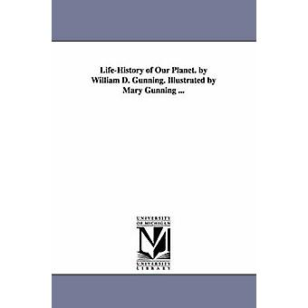 LifeHistory of Our Planet. by William D. Gunning. Illustrated by Mary Gunning ... by Gunning & William D.