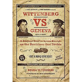 Wittenberg vs Geneva A Biblical Bout in Seven Rounds on the Doctrines that Divide by Thomas & Brian