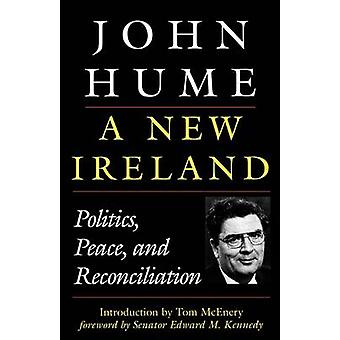 A New Ireland Politics Peace and Reconciliation by Hume & John