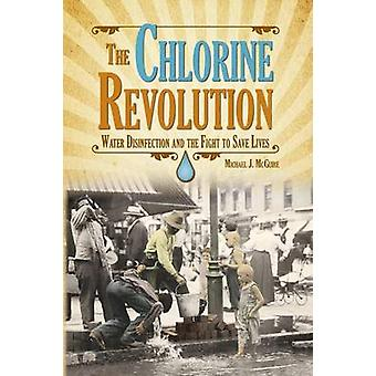 The Chlorine Revolution Water Disinfection and the Fight to Save Lives by McGuire & Michael J
