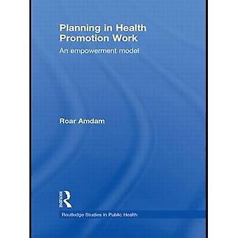 Planning in Health Promotion Work - An Empowerment Model by Roar Amdam