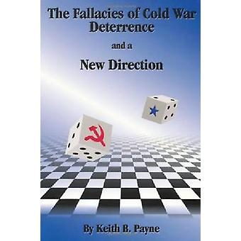 The Fallacies of Cold War Deterrence and a New Direction by Payne & Keith B.
