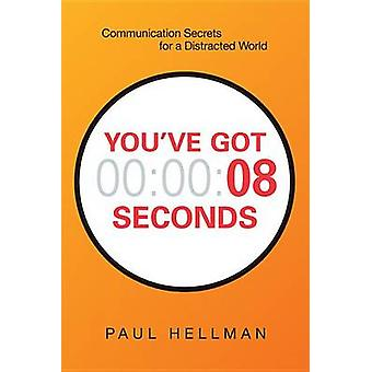 Youve Got 8 Seconds Communication Secrets for a Distracted World by Hellman & Paul