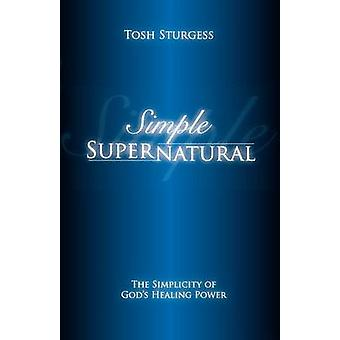 Simple SupernaturalThe simplicity of Gods healing power by Sturgess & Tosh