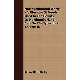 Northumberland Words  A Glossary Of Words Used In The County Of Northumberland And On The Tyneside  Volume Ii. by Heslop & Richard Oliver