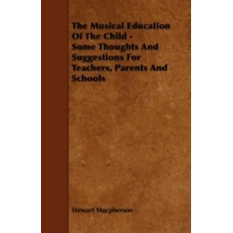 The Musical Education of the Child  Some Thoughts and Suggestions for Teachers Parents and Schools by MacPherson & Stewart