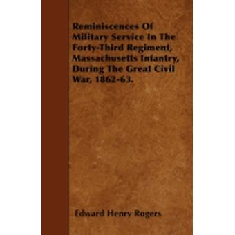 Reminiscences Of Military Service In The FortyThird Regiment Massachusetts Infantry During The Great Civil War 186263. by Rogers & Edward Henry