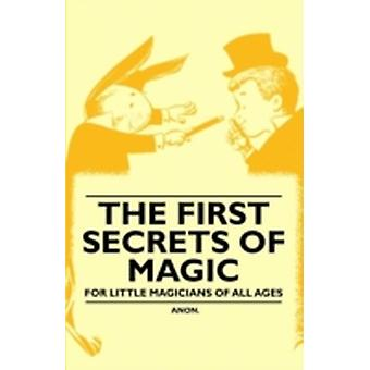 The First Secrets of Magic  For Little Magicians of all Ages by Anon
