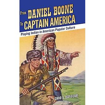 From Daniel Boone to Captain America Playing Indian in American Popular Culture by Barbour & Chad A