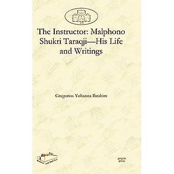 The Instructor Malphono Shukri TaraqjiHis Life and Writings by Ibrahim & Gregorios