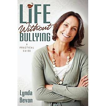 Life Without Bullying A Practical Guide by Bevan & Lynda