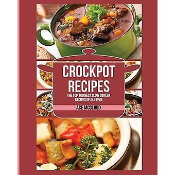 Crockpot Recipes The Top 100 Best Slow Cooker Recipes Of All Time by McCloud & Ace