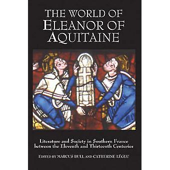 The World of Eleanor of Aquitaine Literature and Society in Southern France Between the Eleventh and Thirteenth Centuries by Bull & Marcus
