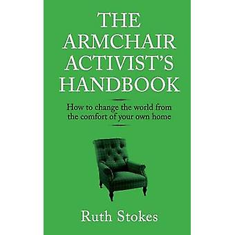 The Armchair Activists Handbook How to change the world from the comfort of your own home by Stokes & Ruth