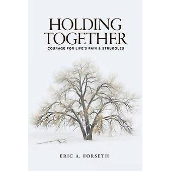 Holding Together Courage for Lifes Pain and Struggles by Forseth & Eric A.