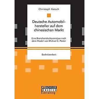 Deutsche Automobilhersteller auf dem chinesischen Markt Eine Branchenstrukturanalyse nach dem Modell von Michael E. Porter by Kotsch & Christoph