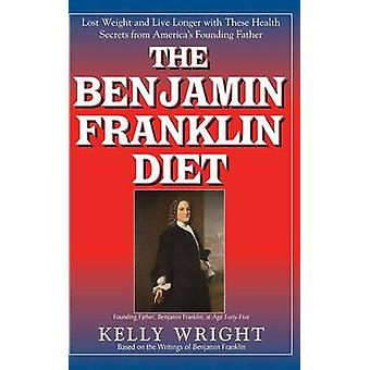 The Benjamin Franklin Diet Lose Weight and Live Longer with These Health Secrets from Americas Founding Father Based on the Writings of Benjamin Franklin by Wright & Kelly
