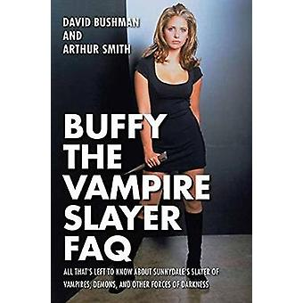 Buffy the Vampire Slayer FAQ  All Thats Left to Know About Sunnydales Slayer of Vampires Demons and Other Forces of Darkness by David Bushman
