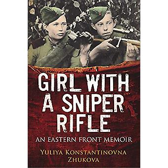 Girl With a Sniper Rifle - An Eastern Front Memoir by Yulia Zhukova -