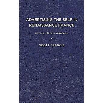 Advertising the Self in Renaissance France - Lemaire - Marot - and Rab