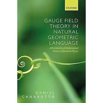 Gauge Field Theory in Natural Geometric Language by Canarutto & Daniel Mathematical Physicist & Mathematical Physicist & University of Florence