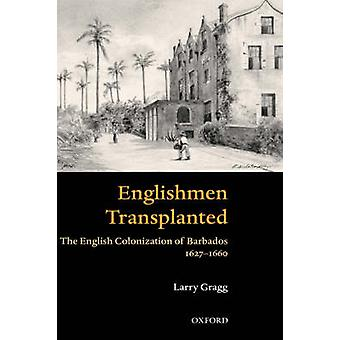 Englishmen Transplanted  The English Colonization of Barbados 16271660 by Larry Gragg