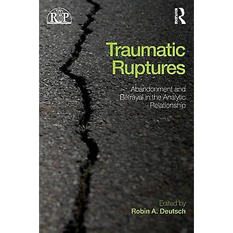 Traumatic Ruptures Abandonment and Betrayal in the Analytic by Robin A Deutsch