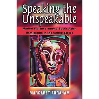 Speaking the Unspeakable  Marital Violence Among South Asian Immigrants in the United States by Margaret Abraham