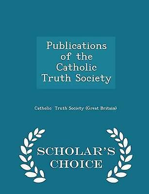 Publications of the Catholic Truth Society  Scholars Choice Edition by Truth Society Great Britain & Catholic