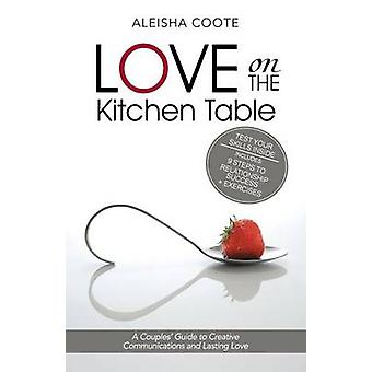 Liebe auf dem Küchentisch einen Paare-Leitfaden für kreative Kommunikation und Lasting Love von Coote & Aleisha