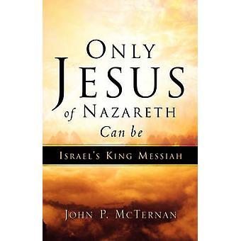 Nur Jesus von Nazareth kann Israels Messias-König von McTernan & John P sein.