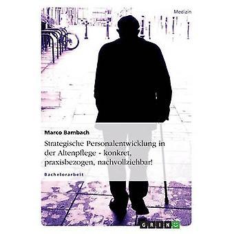 Strategische Personalentwicklung in der Altenpflege. Konkret praxisbezogen nachvollziehbar da Marco & Bambach